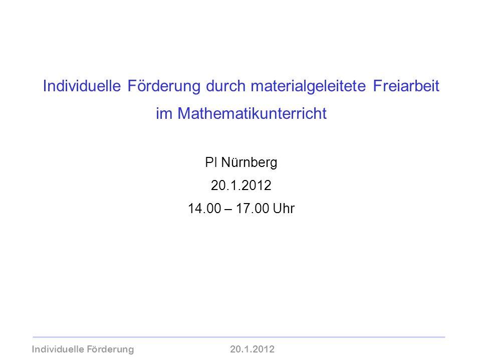Individuelle Förderung durch materialgeleitete Freiarbeit im Mathematikunterricht PI Nürnberg 20.1.2012 14.00 – 17.00 Uhr