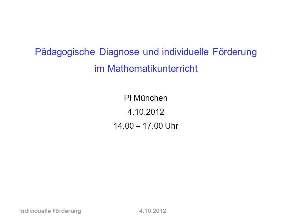 Pädagogische Diagnose und individuelle Förderung im Mathematikunterricht PI München 4.10.2012 14.00 – 17.00 Uhr