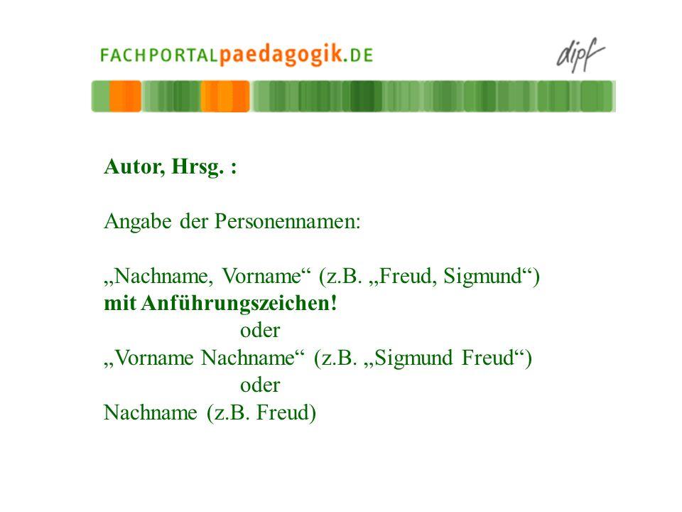 """Autor, Hrsg. : Angabe der Personennamen: """"Nachname, Vorname (z.B. """"Freud, Sigmund ) mit Anführungszeichen!"""