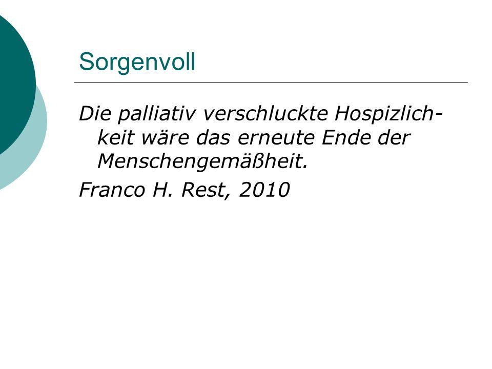 SorgenvollDie palliativ verschluckte Hospizlich-keit wäre das erneute Ende der Menschengemäßheit.