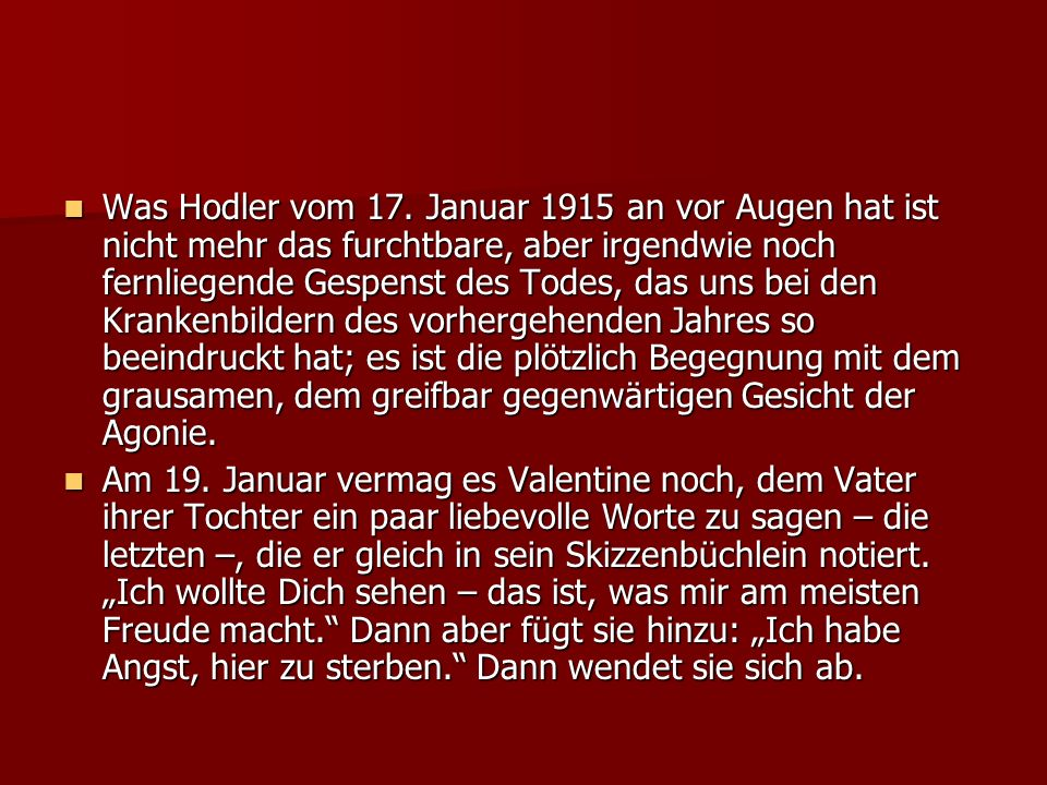 Was Hodler vom 17. Januar 1915 an vor Augen hat ist nicht mehr das furchtbare, aber irgendwie noch fernliegende Gespenst des Todes, das uns bei den Krankenbildern des vorhergehenden Jahres so beeindruckt hat; es ist die plötzlich Begegnung mit dem grausamen, dem greifbar gegenwärtigen Gesicht der Agonie.