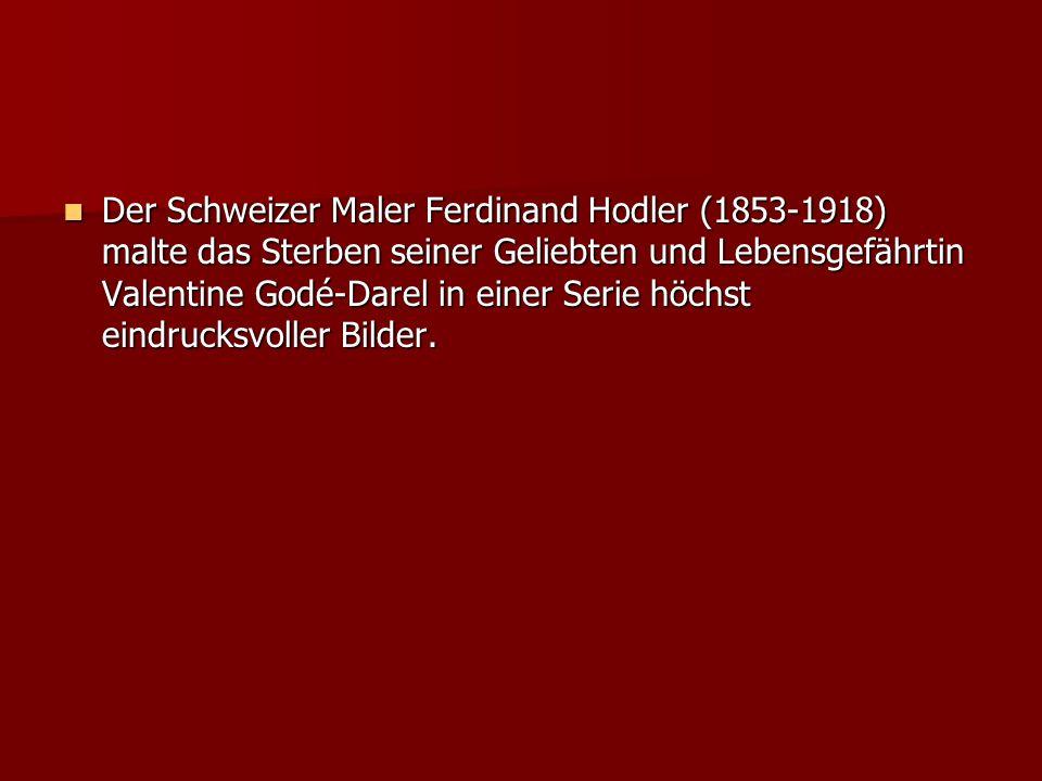 Der Schweizer Maler Ferdinand Hodler (1853-1918) malte das Sterben seiner Geliebten und Lebensgefährtin Valentine Godé-Darel in einer Serie höchst eindrucksvoller Bilder.