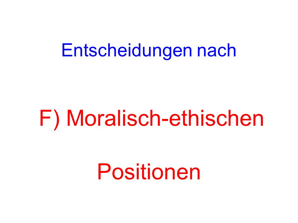 Entscheidungen nach F) Moralisch-ethischen Positionen