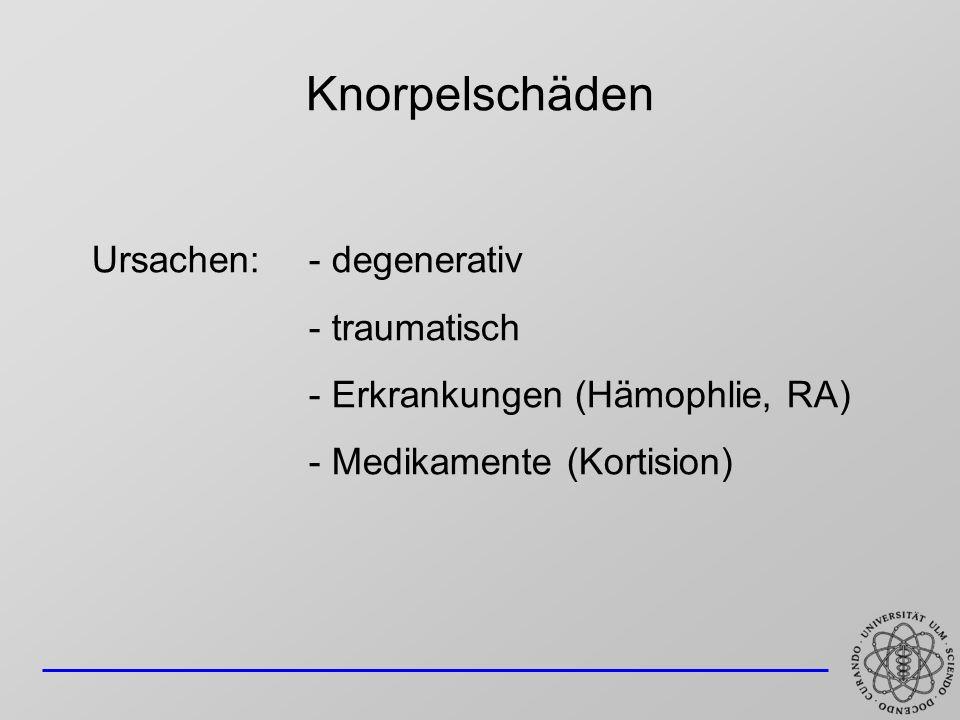 Knorpelschäden Ursachen: - degenerativ - traumatisch