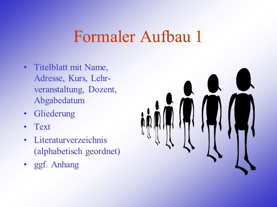 Formaler Aufbau 1Titelblatt mit Name, Adresse, Kurs, Lehr-veranstaltung, Dozent, Abgabedatum. Gliederung.