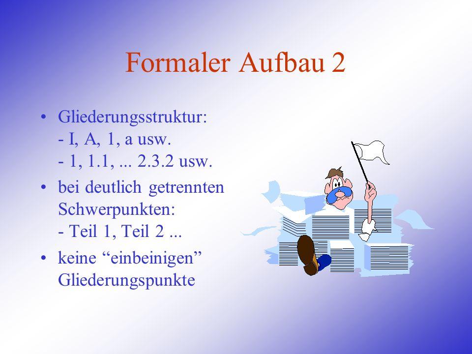 Formaler Aufbau 2 Gliederungsstruktur: - I, A, 1, a usw. - 1, 1.1, ... 2.3.2 usw. bei deutlich getrennten Schwerpunkten: - Teil 1, Teil 2 ...