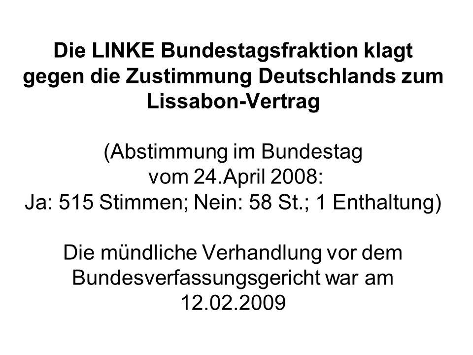 Die LINKE Bundestagsfraktion klagt gegen die Zustimmung Deutschlands zum Lissabon-Vertrag (Abstimmung im Bundestag vom 24.April 2008: Ja: 515 Stimmen; Nein: 58 St.; 1 Enthaltung) Die mündliche Verhandlung vor dem Bundesverfassungsgericht war am 12.02.2009