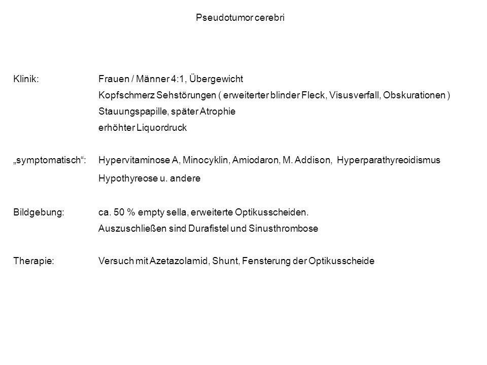 Pseudotumor cerebri Klinik: Frauen / Männer 4:1, Übergewicht. Kopfschmerz Sehstörungen ( erweiterter blinder Fleck, Visusverfall, Obskurationen )