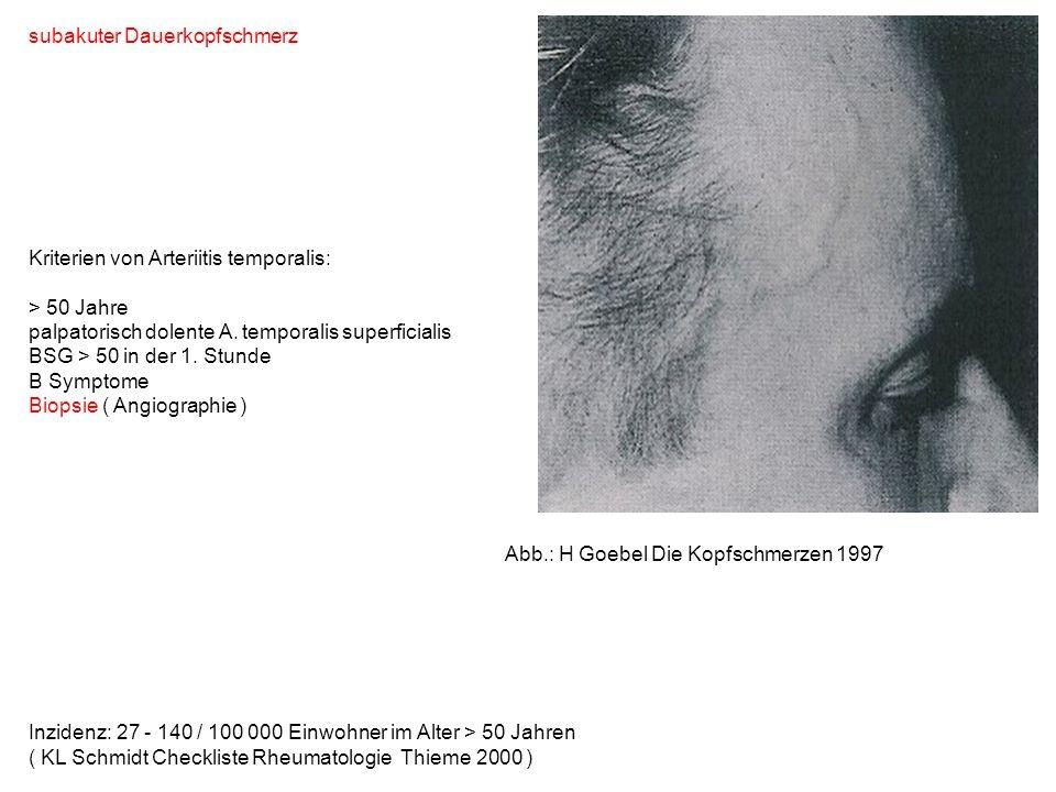 subakuter Dauerkopfschmerz Kriterien von Arteriitis temporalis: > 50 Jahre palpatorisch dolente A. temporalis superficialis BSG > 50 in der 1. Stunde B Symptome Biopsie ( Angiographie ) Abb.: H Goebel Die Kopfschmerzen 1997
