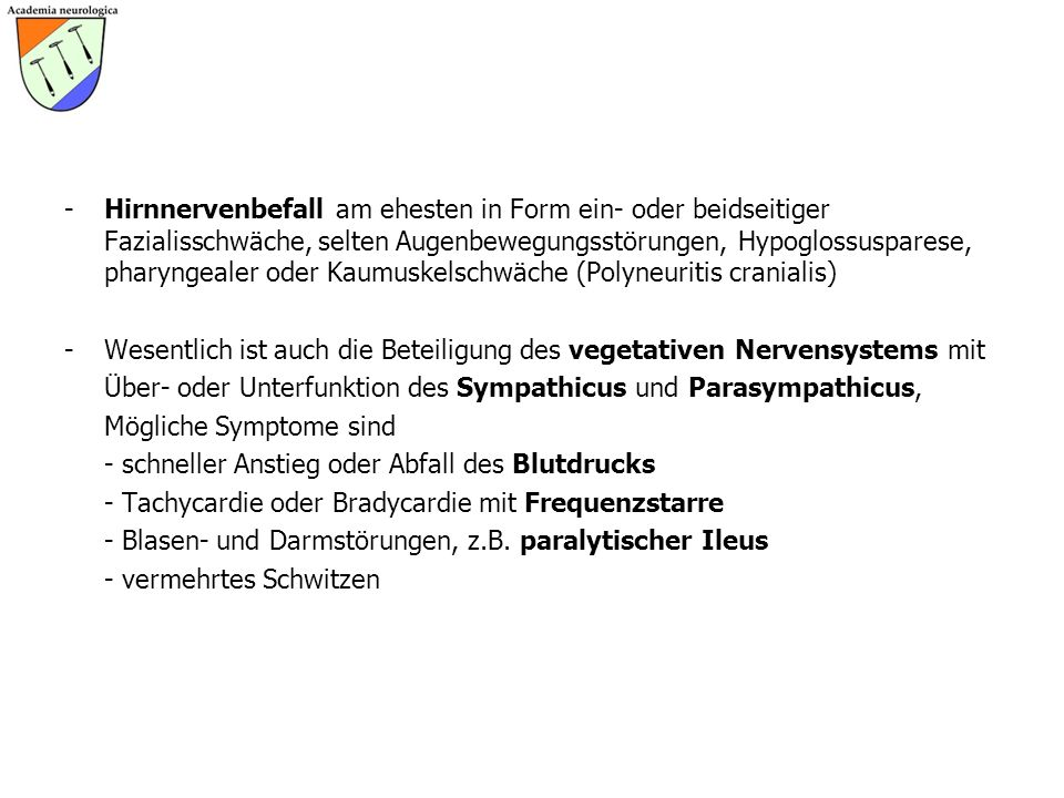 Hirnnervenbefall am ehesten in Form ein- oder beidseitiger Fazialisschwäche, selten Augenbewegungsstörungen, Hypoglossusparese, pharyngealer oder Kaumuskelschwäche (Polyneuritis cranialis)