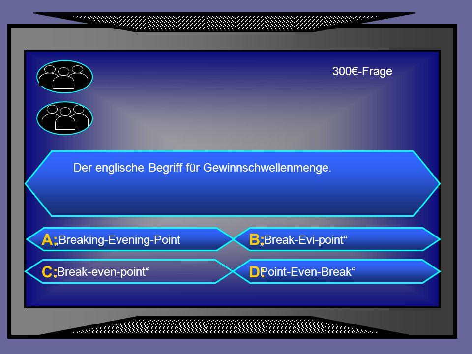 A: B: C: D: 300€-Frage Der englische Begriff für Gewinnschwellenmenge.