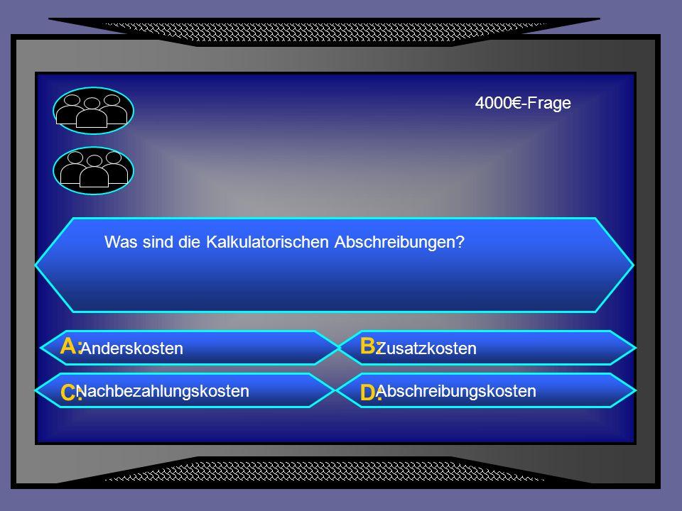 A: B: C: D: 4000€-Frage Was sind die Kalkulatorischen Abschreibungen