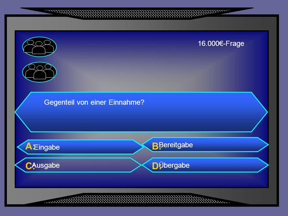 A: B: C: D: 16.000€-Frage Gegenteil von einer Einnahme Bereitgabe