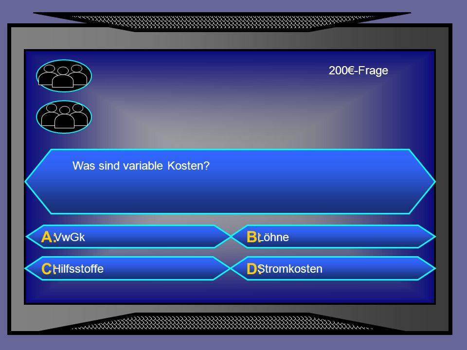 A: B: C: D: 200€-Frage Was sind variable Kosten VwGk Löhne