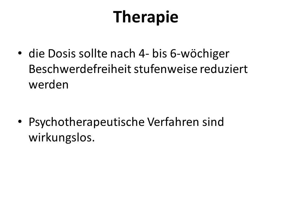 Therapie die Dosis sollte nach 4- bis 6-wöchiger Beschwerdefreiheit stufenweise reduziert werden.