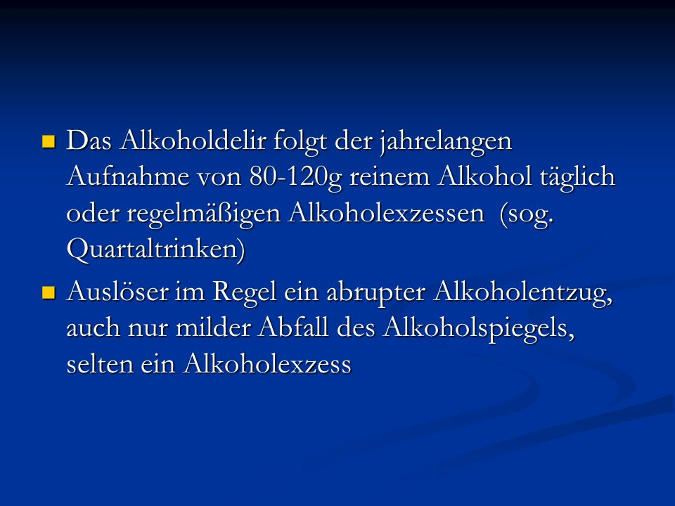 Das Alkoholdelir folgt der jahrelangen Aufnahme von 80-120g reinem Alkohol täglich oder regelmäßigen Alkoholexzessen (sog. Quartaltrinken)