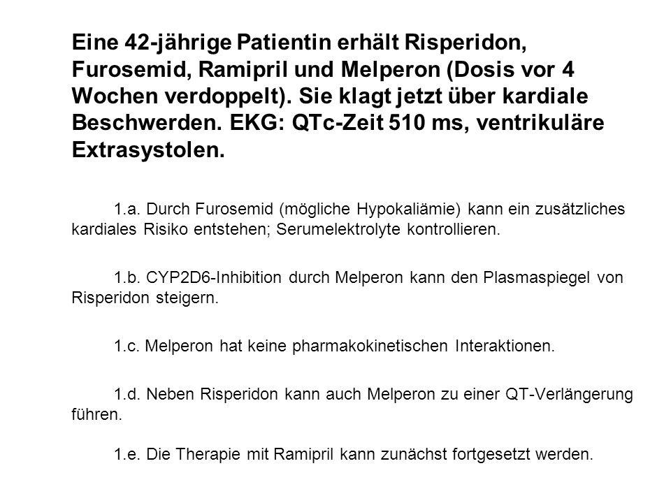 Eine 42-jährige Patientin erhält Risperidon, Furosemid, Ramipril und Melperon (Dosis vor 4 Wochen verdoppelt). Sie klagt jetzt über kardiale Beschwerden. EKG: QTc-Zeit 510 ms, ventrikuläre Extrasystolen.