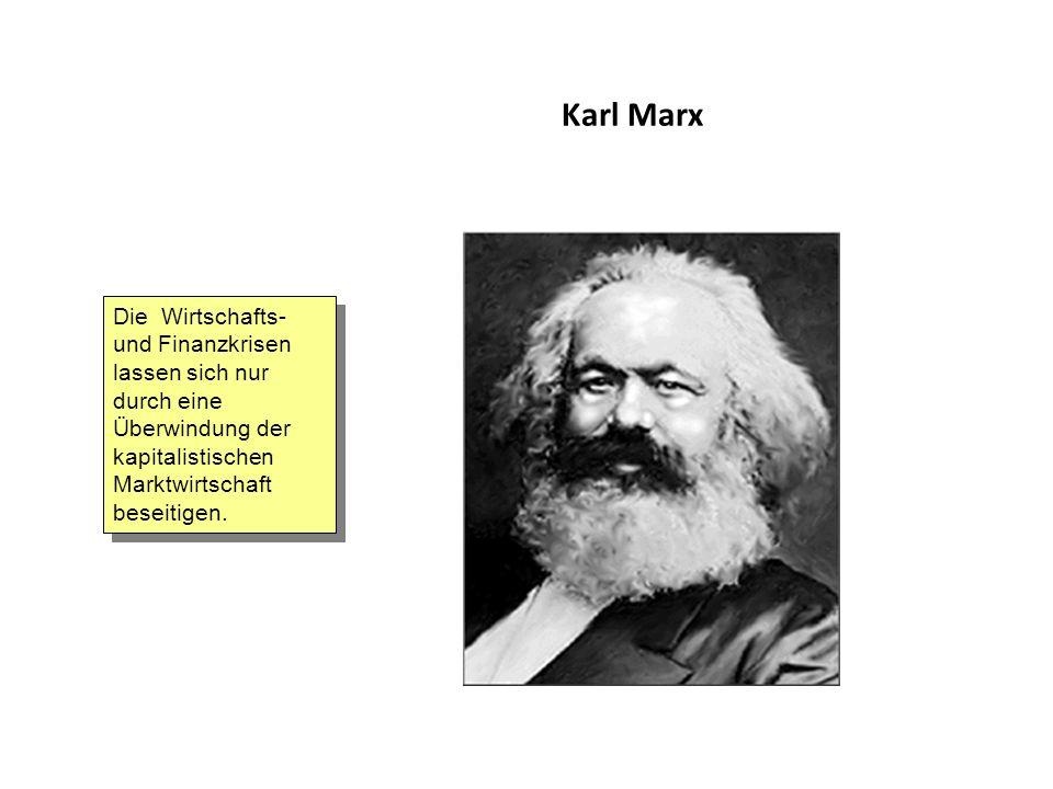Karl Marx Die Wirtschafts- und Finanzkrisen lassen sich nur durch eine Überwindung der kapitalistischen Marktwirtschaft beseitigen.