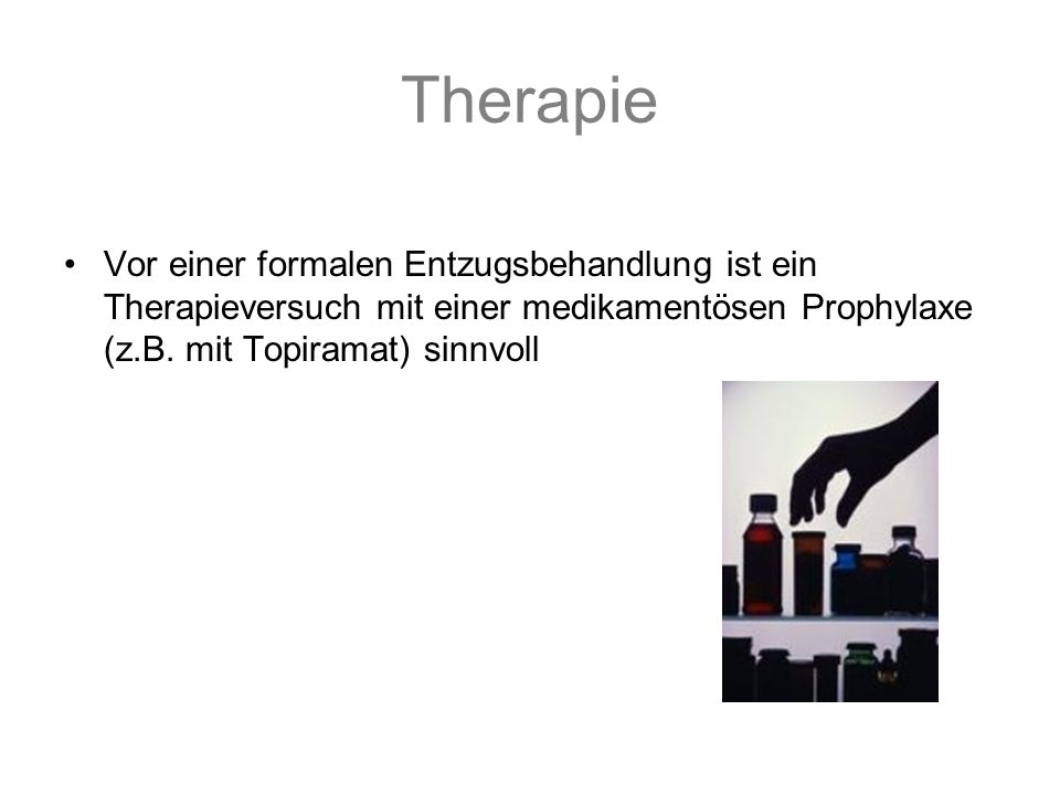 Therapie Vor einer formalen Entzugsbehandlung ist ein Therapieversuch mit einer medikamentösen Prophylaxe (z.B.