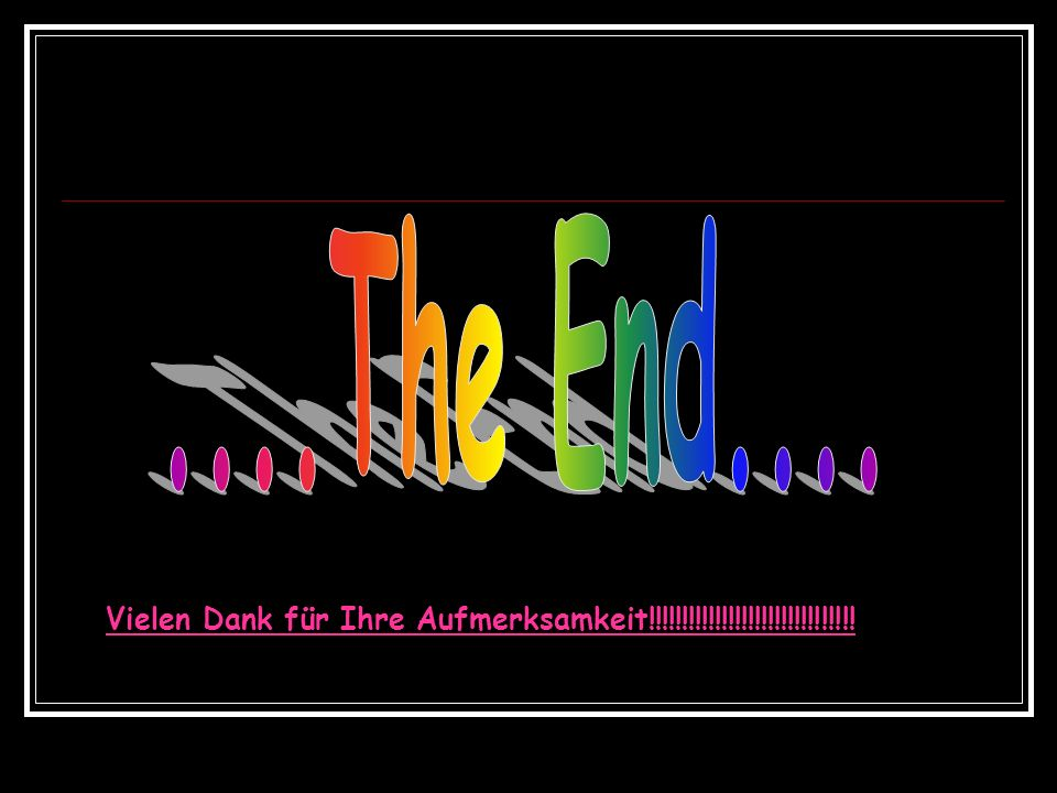....The End.... Vielen Dank für Ihre Aufmerksamkeit!!!!!!!!!!!!!!!!!!!!!!!!!!!!!!!