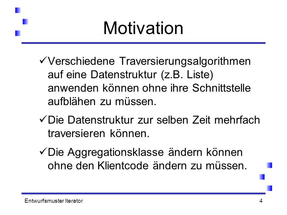 Motivation Verschiedene Traversierungsalgorithmen auf eine Datenstruktur (z.B. Liste) anwenden können ohne ihre Schnittstelle aufblähen zu müssen.