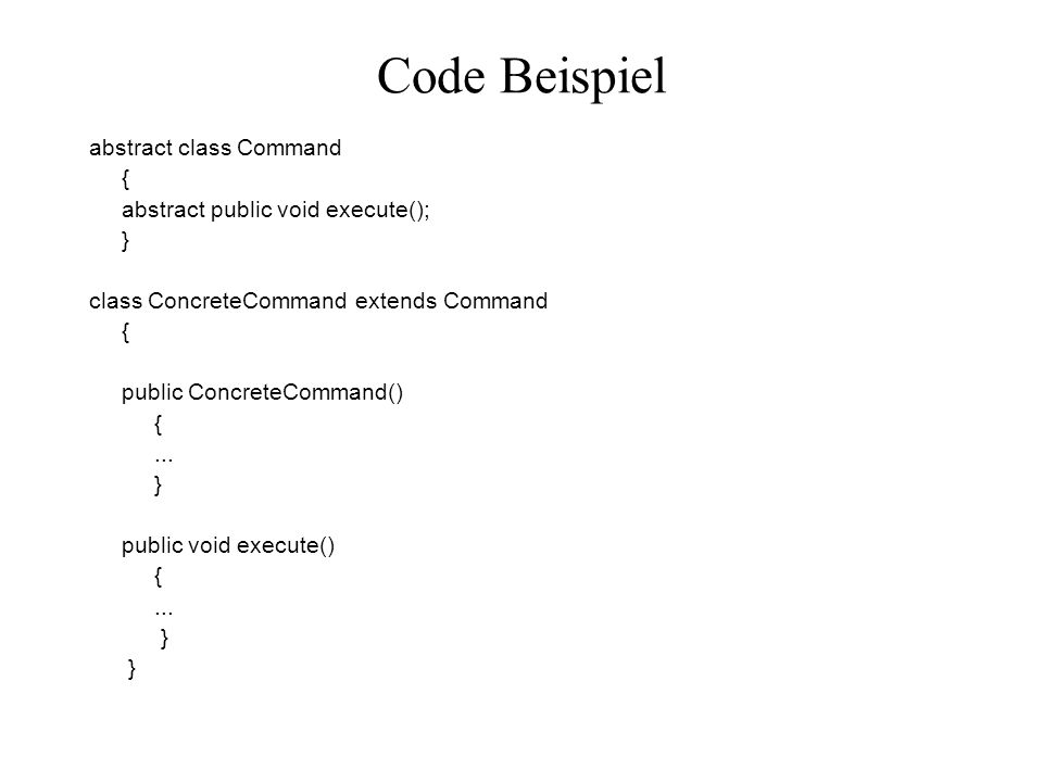 Code Beispiel abstract class Command { abstract public void execute();