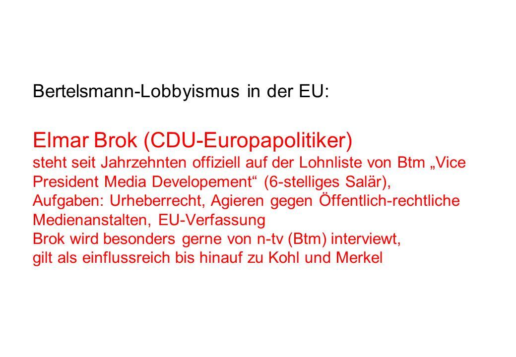 """Bertelsmann-Lobbyismus in der EU: Elmar Brok (CDU-Europapolitiker) steht seit Jahrzehnten offiziell auf der Lohnliste von Btm """"Vice President Media Developement (6-stelliges Salär), Aufgaben: Urheberrecht, Agieren gegen Öffentlich-rechtliche Medienanstalten, EU-Verfassung Brok wird besonders gerne von n-tv (Btm) interviewt, gilt als einflussreich bis hinauf zu Kohl und Merkel"""