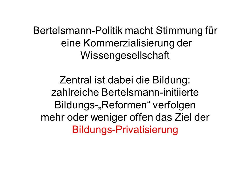 """Bertelsmann-Politik macht Stimmung für eine Kommerzialisierung der Wissengesellschaft Zentral ist dabei die Bildung: zahlreiche Bertelsmann-initiierte Bildungs-""""Reformen verfolgen mehr oder weniger offen das Ziel der Bildungs-Privatisierung"""
