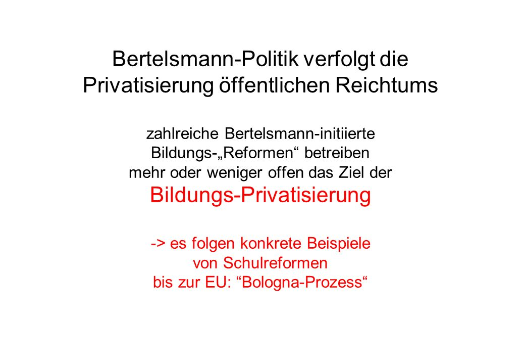 """Bertelsmann-Politik verfolgt die Privatisierung öffentlichen Reichtums zahlreiche Bertelsmann-initiierte Bildungs-""""Reformen betreiben mehr oder weniger offen das Ziel der Bildungs-Privatisierung -> es folgen konkrete Beispiele von Schulreformen bis zur EU: Bologna-Prozess"""