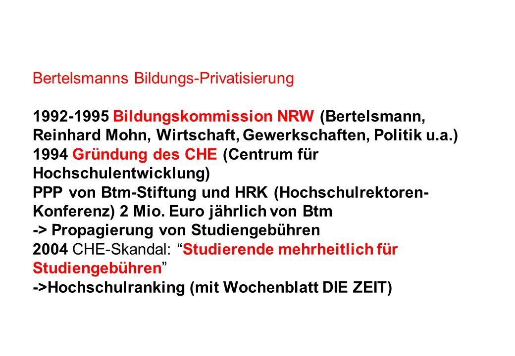 Bertelsmanns Bildungs-Privatisierung 1992-1995 Bildungskommission NRW (Bertelsmann, Reinhard Mohn, Wirtschaft, Gewerkschaften, Politik u.a.) 1994 Gründung des CHE (Centrum für Hochschulentwicklung) PPP von Btm-Stiftung und HRK (Hochschulrektoren-Konferenz) 2 Mio.