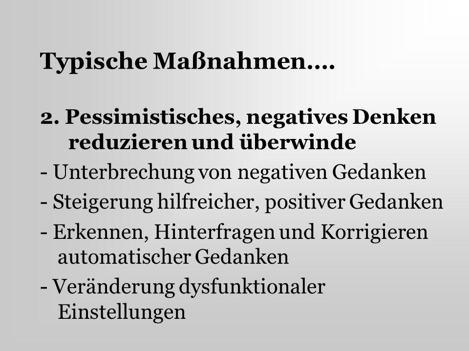 Typische Maßnahmen…. 2. Pessimistisches, negatives Denken reduzieren und überwinde. - Unterbrechung von negativen Gedanken.