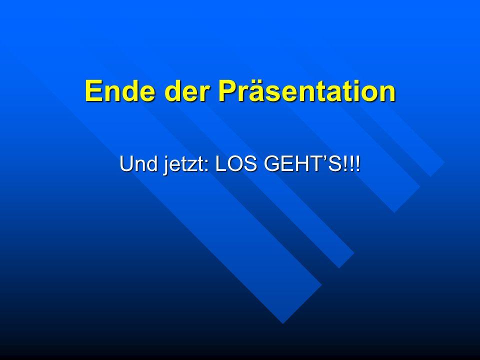 Ende der Präsentation Und jetzt: LOS GEHT'S!!!