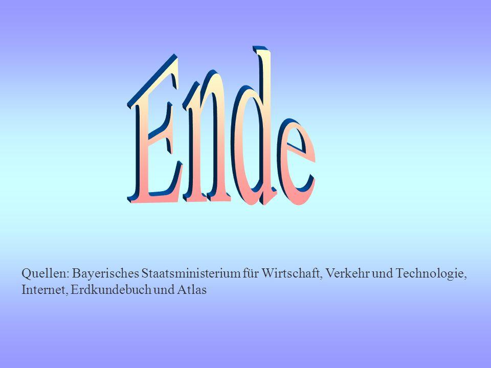 Ende Quellen: Bayerisches Staatsministerium für Wirtschaft, Verkehr und Technologie, Internet, Erdkundebuch und Atlas.