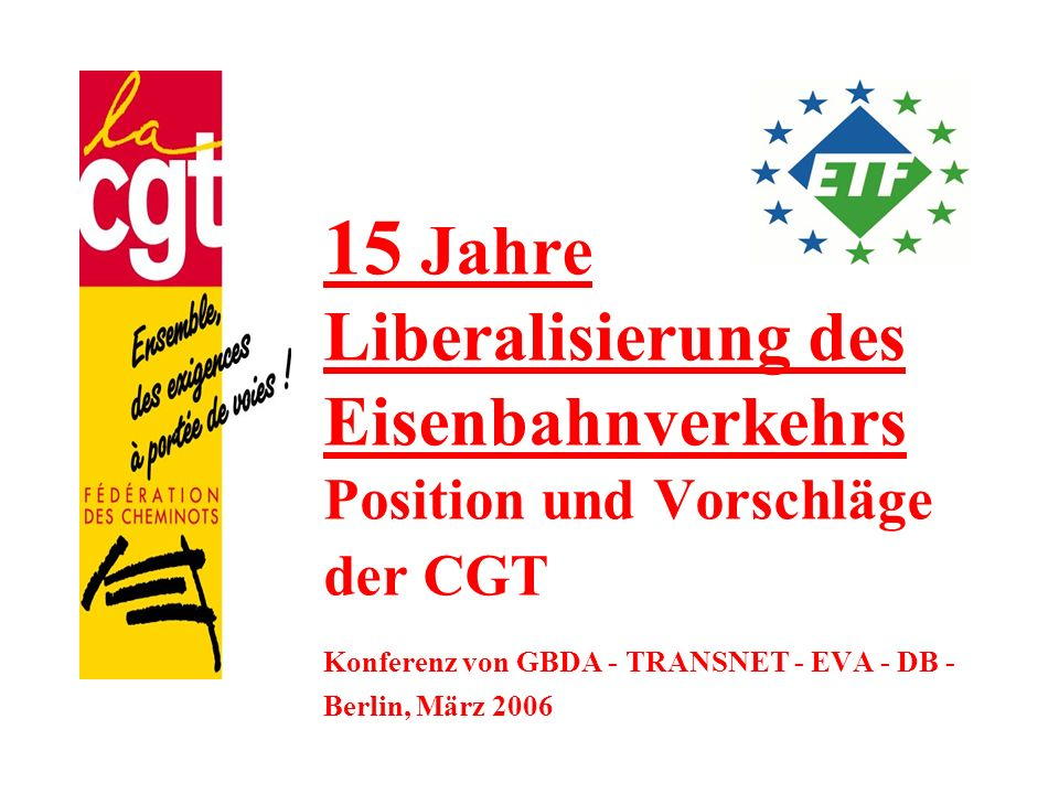 15 Jahre Liberalisierung des Eisenbahnverkehrs Position und Vorschläge der CGT Konferenz von GBDA - TRANSNET - EVA - DB - Berlin, März 2006