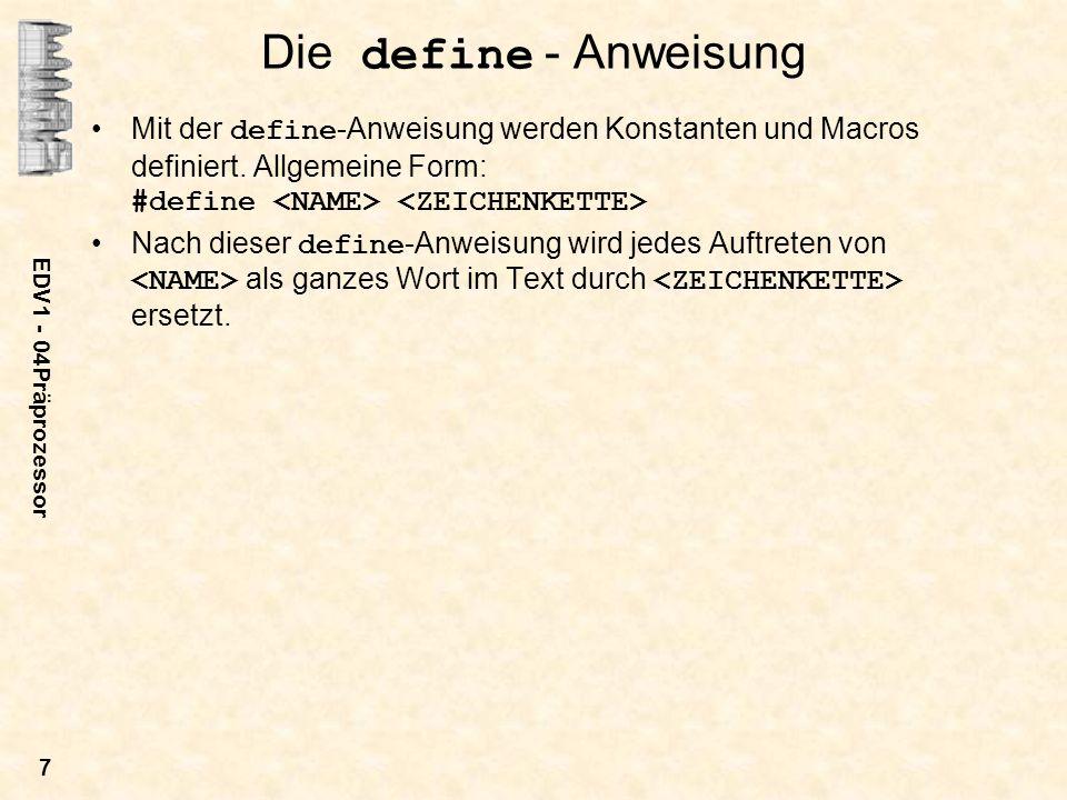 Die define - Anweisung Mit der define-Anweisung werden Konstanten und Macros definiert. Allgemeine Form: #define <NAME> <ZEICHENKETTE>