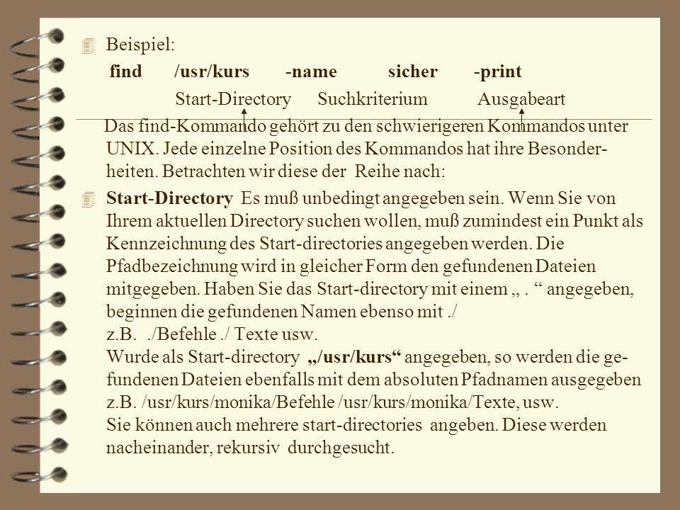 Beispiel: find /usr/kurs -name sicher -print. Start-Directory Suchkriterium Ausgabeart.