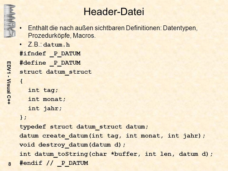 Header-Datei Enthält die nach außen sichtbaren Definitionen: Datentypen, Prozedurköpfe, Macros. Z.B.: datum.h.