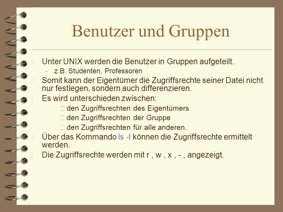 Benutzer und Gruppen Unter UNIX werden die Benutzer in Gruppen aufgeteilt. z.B. Studenten, Professoren.