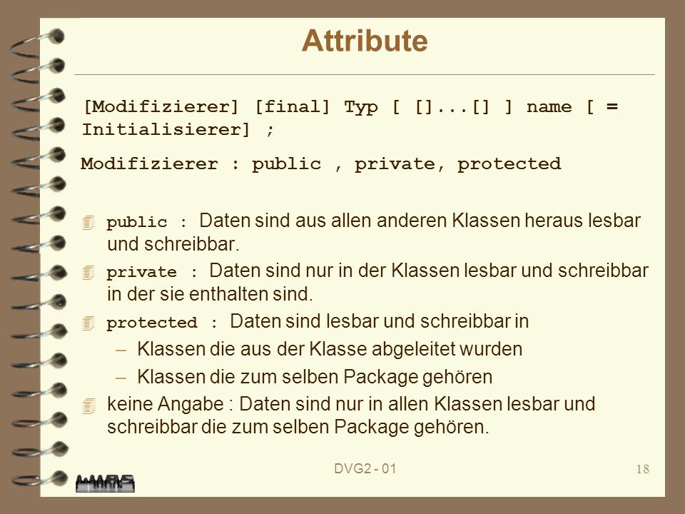 Attribute [Modifizierer] [final] Typ [ []...[] ] name [ = Initialisierer] ; Modifizierer : public , private, protected.