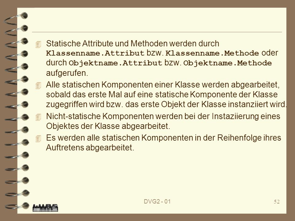 Statische Attribute und Methoden werden durch Klassenname.Attribut bzw. Klassenname.Methode oder durch Objektname.Attribut bzw. Objektname.Methode aufgerufen.