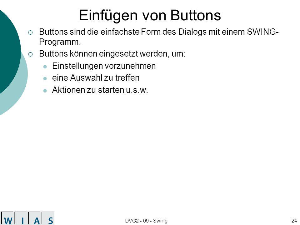 Einfügen von Buttons Buttons sind die einfachste Form des Dialogs mit einem SWING-Programm. Buttons können eingesetzt werden, um: