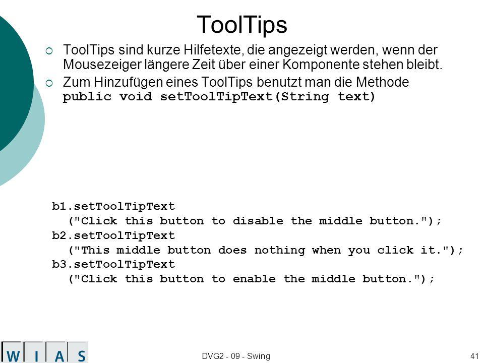 ToolTips ToolTips sind kurze Hilfetexte, die angezeigt werden, wenn der Mousezeiger längere Zeit über einer Komponente stehen bleibt.
