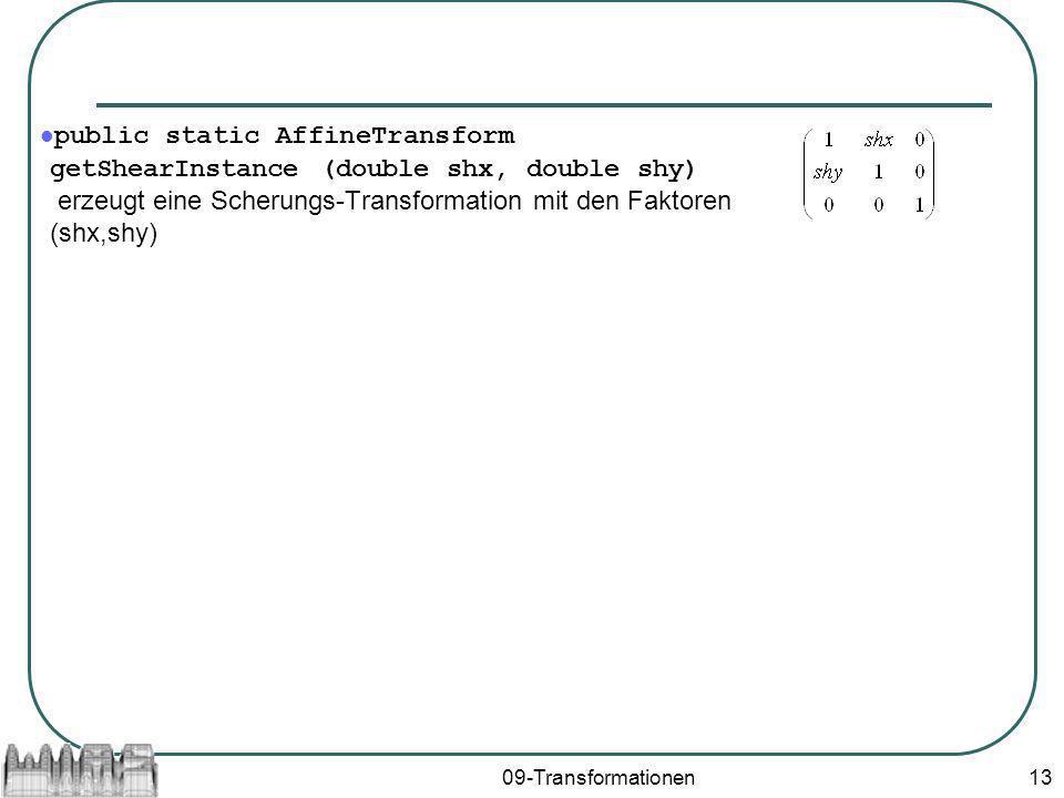 public static AffineTransform getShearInstance (double shx, double shy) erzeugt eine Scherungs-Transformation mit den Faktoren (shx,shy)