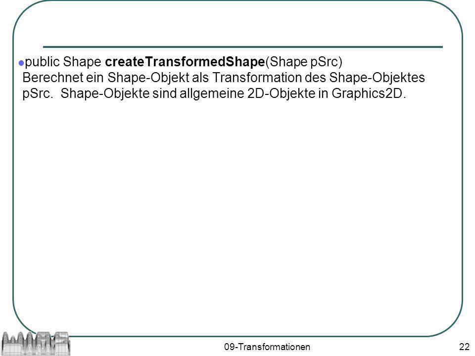 public Shape createTransformedShape(Shape pSrc) Berechnet ein Shape-Objekt als Transformation des Shape-Objektes pSrc. Shape-Objekte sind allgemeine 2D-Objekte in Graphics2D.