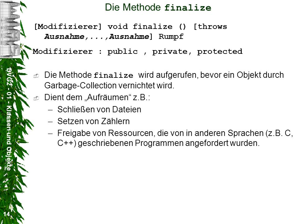 Die Methode finalize [Modifizierer] void finalize () [throws Ausnahme,...,Ausnahme] Rumpf. Modifizierer : public , private, protected.