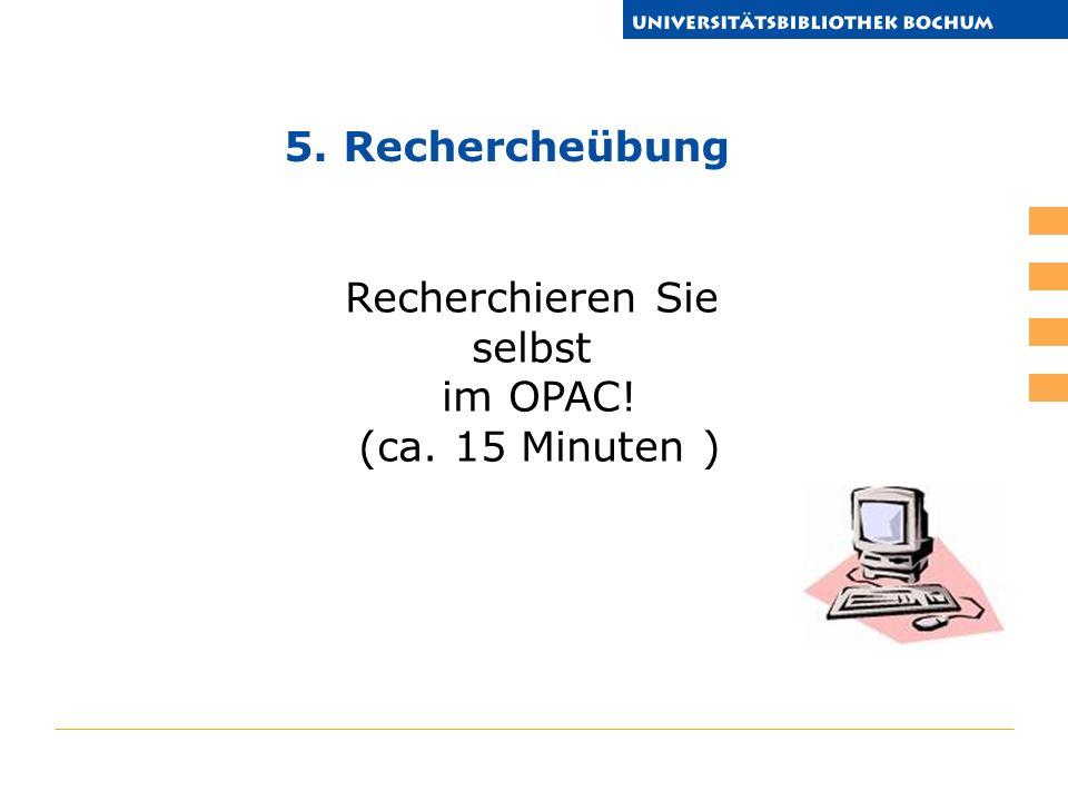 5. Rechercheübung Recherchieren Sie selbst im OPAC! (ca. 15 Minuten )