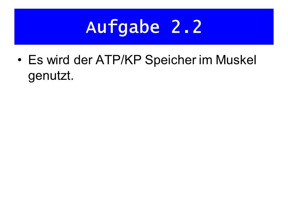 Aufgabe 2.2 Es wird der ATP/KP Speicher im Muskel genutzt.