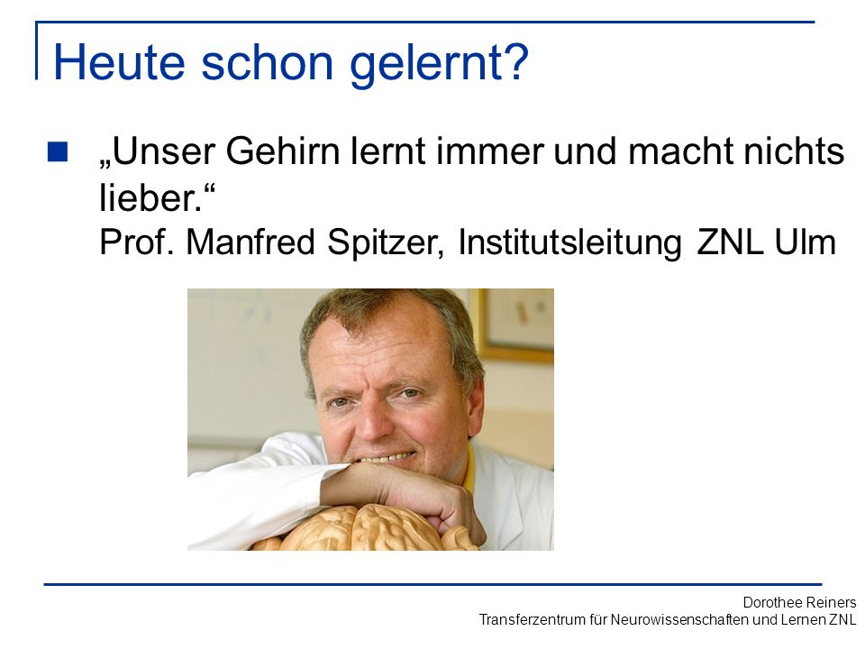 """Heute schon gelernt """"Unser Gehirn lernt immer und macht nichts lieber. Prof. Manfred Spitzer, Institutsleitung ZNL Ulm."""