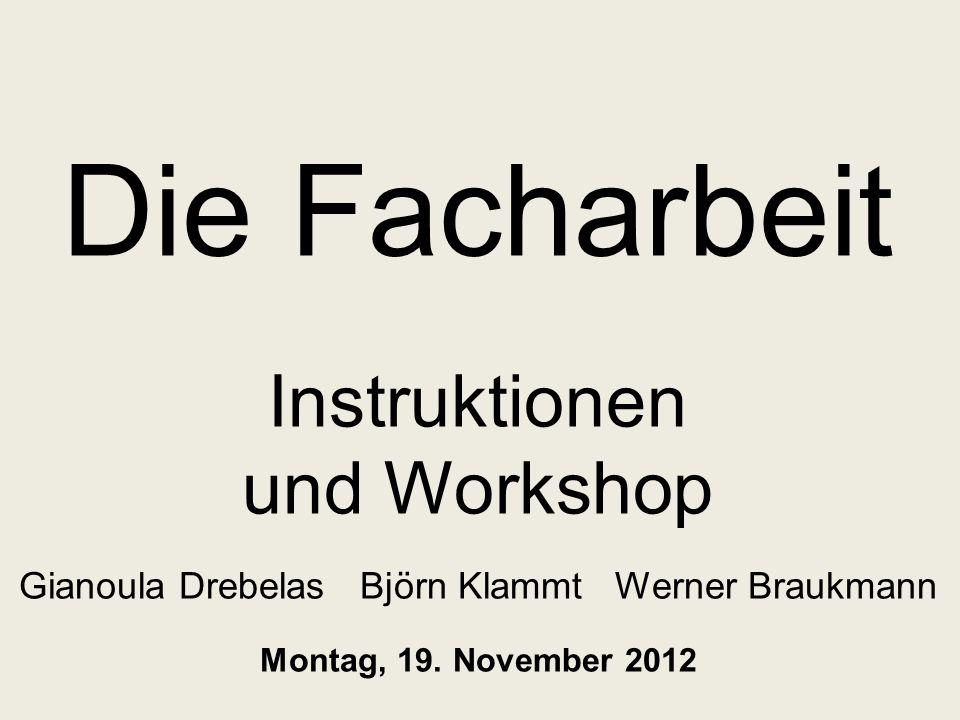 Die Facharbeit Instruktionen und Workshop Gianoula Drebelas Björn Klammt Werner Braukmann Montag, 19.