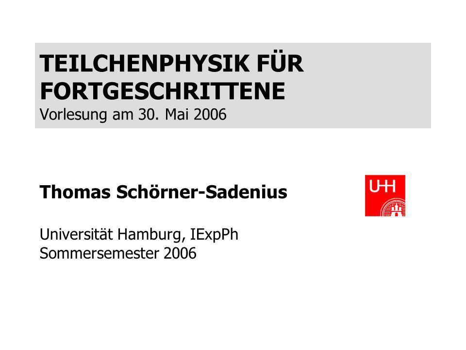 TEILCHENPHYSIK FÜR FORTGESCHRITTENE Vorlesung am 30. Mai 2006